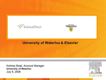 University of Waterloo & Elsevier Kortney Boak, Account Manager University of Waterloo July 8, 2008.