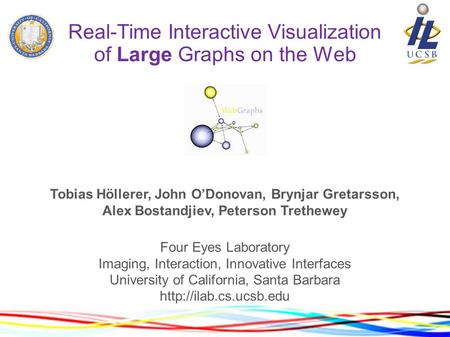 Real-Time Interactive Visualization of Large Graphs on the Web Tobias Höllerer, John O'Donovan, Brynjar Gretarsson, Alex Bostandjiev, Peterson Trethewey.