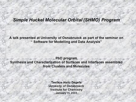 "Simple Huckel Molecular Orbital (SHMO) Program A talk presented at University of Osnabrueck as part of the seminar on "" Software for Modelling and."