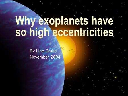 1 Why exoplanets have so high eccentricities - By Line Drube - November 2004.