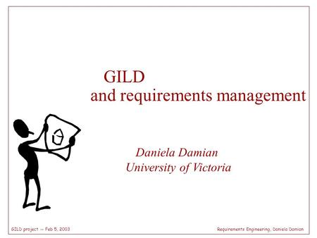 Requirements Engineering, Daniela DamianGILD project -- Feb 5, 2003 GILD and requirements management Daniela Damian University of Victoria.