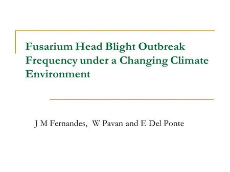 Fusarium Head Blight Outbreak Frequency under a Changing Climate Environment J M Fernandes, W Pavan and E Del Ponte.