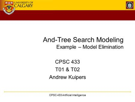CPSC 433 Artificial Intelligence And-Tree Search Modeling Example – Model Elimination CPSC 433 T01 & T02 Andrew Kuipers.