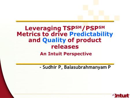 1 - Sudhir P, Balasubrahmanyam P Leveraging TSP SM /PSP SM Metrics to drive Predictability and Quality of product releases An Intuit Perspective.