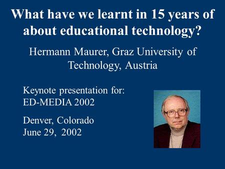 What have we learnt in 15 years of about educational technology? Hermann Maurer, Graz University of Technology, Austria Keynote presentation for: ED-MEDIA.