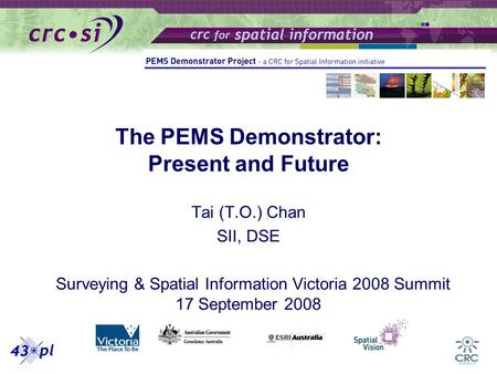 The PEMS Demonstrator: Present and Future Tai (T.O.) Chan SII, DSE Surveying & Spatial Information Victoria 2008 Summit 17 September 2008.