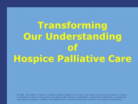 © 2006, The Pallium Project & Canadian Hospice Palliative Care Assn. Permission to use and reproduce in Canada is extended to those working with accredited.