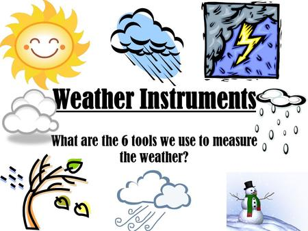 What are the 6 tools we use to measure the weather?