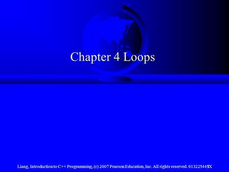 Chapter 4 Loops Liang, Introduction to C++ Programming, (c) 2007 Pearson Education, Inc. All rights reserved. 013225445X.