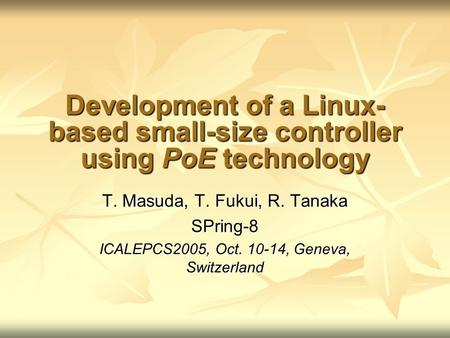 Development of a Linux- based small-size controller using PoE technology T. Masuda, T. Fukui, R. Tanaka SPring-8 ICALEPCS2005, Oct. 10-14, Geneva, Switzerland.