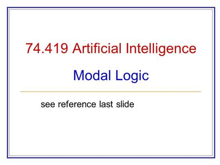 74.419 Artificial Intelligence Modal Logic see reference last slide.
