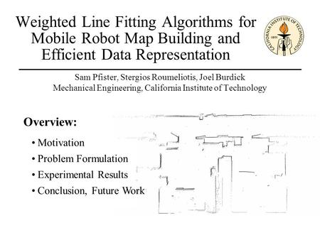 Weighted Line Fitting Algorithms for Mobile Robot Map Building and Efficient Data Representation Sam Pfister, Stergios Roumeliotis, Joel Burdick Mechanical.