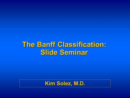 The Banff Classification: Slide Seminar Kim Solez, M.D.