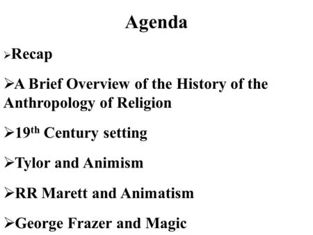 Agenda  Recap  A Brief Overview of the History of the Anthropology of Religion  19 th Century setting  Tylor and Animism  RR Marett and Animatism.