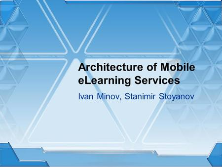 Architecture of Mobile eLearning Services Ivan Minov, Stanimir Stoyanov.