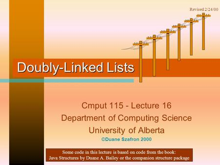 Doubly-Linked Lists Cmput 115 - Lecture 16 Department of Computing Science University of Alberta ©Duane Szafron 2000 Some code in this lecture is based.