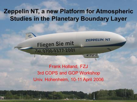 Zeppelin NT, a new Platform for Atmospheric Studies in the Planetary Boundary Layer Frank Holland, FZJ 3rd COPS and GOP Workshop Univ. Hohenheim, 10-11.