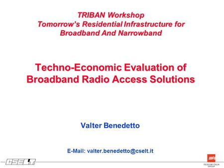 TRIBAN Workshop Tomorrow's Residential Infrastructure for Broadband And Narrowband Techno-Economic Evaluation of Broadband Radio Access Solutions Valter.