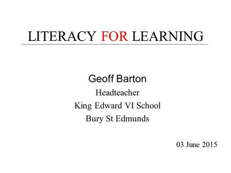LITERACY FOR LEARNING Geoff Barton Headteacher King Edward VI School Bury St Edmunds 03 June 2015.