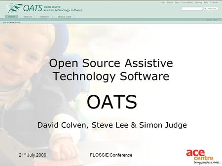 21 st July 2006FLOSSIE Conference Open Source Assistive Technology Software OATS David Colven, Steve Lee & Simon Judge.