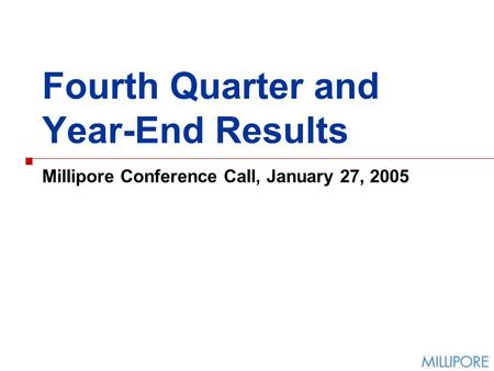 Fourth Quarter and Year-End Results Millipore Conference Call, January 27, 2005.