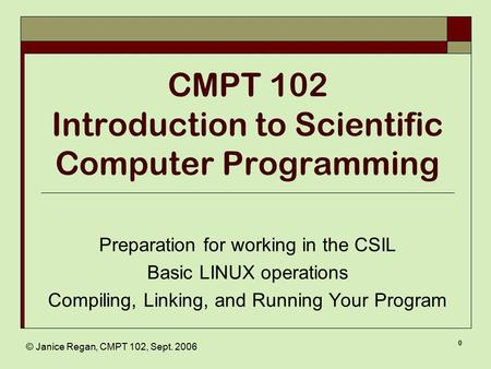 © Janice Regan, CMPT 102, Sept. 2006 0 CMPT 102 Introduction to Scientific Computer Programming Preparation for working in the CSIL Basic LINUX operations.