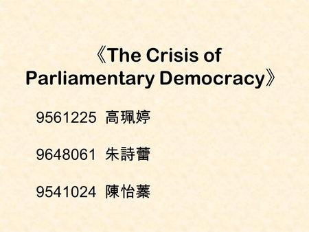 《 The Crisis of Parliamentary Democracy 》 9561225 高珮婷 9648061 朱詩蕾 9541024 陳怡蓁.