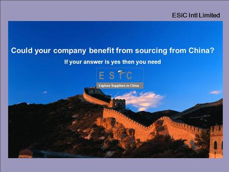 ESiC Intl Limited E S i C Explore Suppliers in China Could your company benefit from sourcing from China? If your answer is yes then you need.