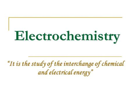 "Electrochemistry ""It is the study of the interchange of chemical and electrical energy"""