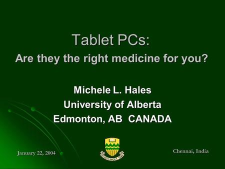 Michele L. Hales University of Alberta Edmonton, AB CANADA Chennai, India January 22, 2004 Tablet PCs: Are they the right medicine for you?