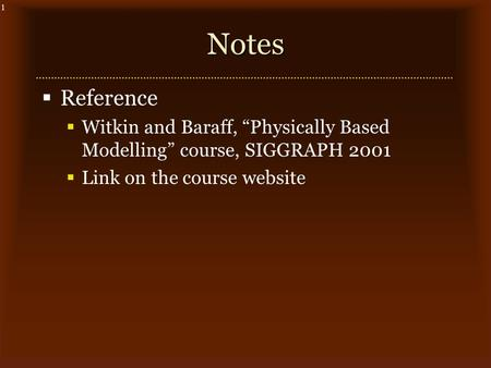 "1Notes  Reference  Witkin and Baraff, ""Physically Based Modelling"" course, SIGGRAPH 2001  Link on the course website."