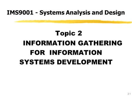2.1 Topic 2 INFORMATION GATHERING FOR INFORMATION SYSTEMS DEVELOPMENT IMS9001 - Systems Analysis and Design.