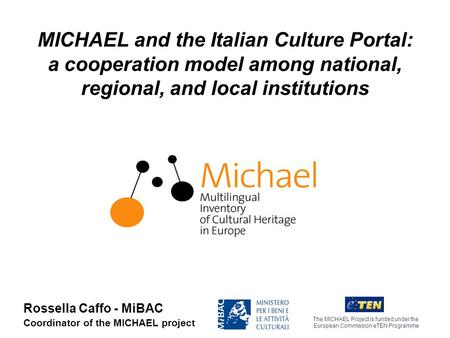 MICHAEL and the Italian Culture Portal: a cooperation model among national, regional, and local institutions The MICHAEL Project is funded under the European.