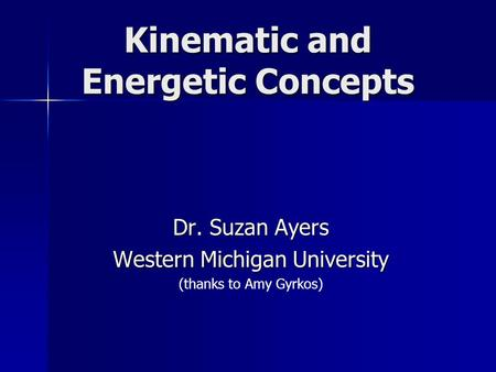 Kinematic and Energetic Concepts Dr. Suzan Ayers Western Michigan University (thanks to Amy Gyrkos)
