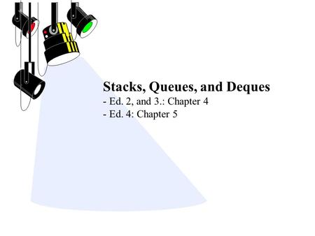 Stacks, Queues, and Deques - Ed. 2, and 3.: Chapter 4 - Ed. 4: Chapter 5.