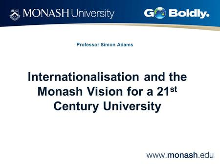 Professor Simon Adams Internationalisation and the Monash Vision for a 21 st Century University.