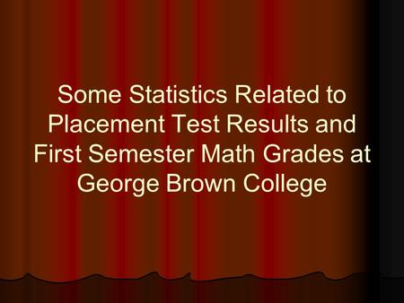 Some Statistics Related to Placement Test Results and First Semester Math Grades at George Brown College.