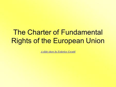 The Charter of Fundamental Rights of the European Union A slide show by Federico Cecutti.
