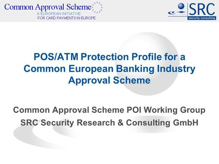 POS/ATM Protection Profile for a Common European Banking Industry Approval Scheme Common Approval Scheme POI Working Group SRC Security Research & Consulting.