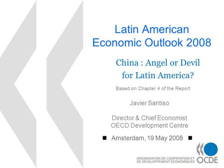 Latin American Economic Outlook 2008 Amsterdam, 19 May 2008 Javier Santiso Director & Chief Economist OECD Development Centre China : Angel or Devil for.