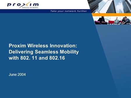 Proxim Wireless Innovation: Delivering Seamless Mobility with 802. 11 and 802.16 June 2004.