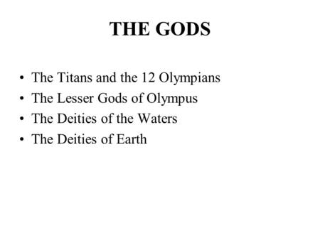 THE GODS The Titans and the 12 Olympians The Lesser Gods of Olympus The Deities of the Waters The Deities of Earth.