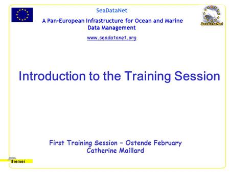 SeaDataNet A Pan-European Infrastructure for Ocean and Marine Data Management www.seadatanet.org First Training Session – Ostende February Catherine Maillard.