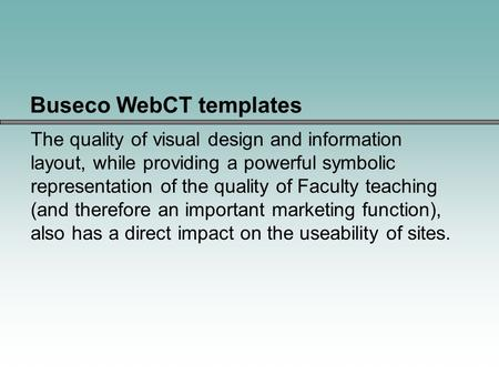 Buseco WebCT templates The quality of visual design and information layout, while providing a powerful symbolic representation of the quality of Faculty.