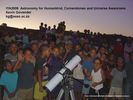 Photo: Sutherland AstroNight Activity taken by Shaaron Leverment IYA2009: Astronomy for Humankind, Cornerstones and Universe Awareness Kevin Govender