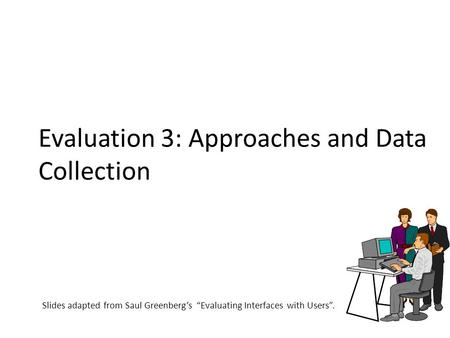 "Evaluation 3: Approaches and Data Collection Slides adapted from Saul Greenberg's ""Evaluating Interfaces with Users""."