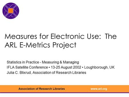 Www.arl.orgAssociation of Research Libraries Measures for Electronic Use: The ARL E-Metrics Project Statistics in Practice - Measuring & Managing IFLA.