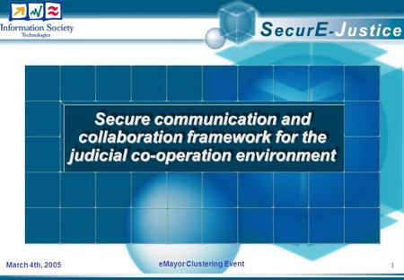1 March 4th, 2005 eMayor Clustering Event Secure communication and collaboration framework for the judicial co-operation environment.