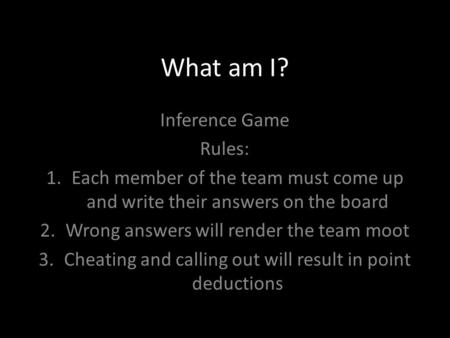 What am I? Inference Game Rules: 1.Each member of the team must come up and write their answers on the board 2.Wrong answers will render the team moot.