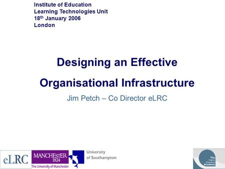 Designing an Effective Organisational Infrastructure Jim Petch – Co Director eLRC Institute of Education Learning Technologies Unit 18 th January 2006.